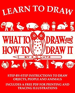 Learn to Draw: What to Draw and How to Draw It by [E. G. Lutz, Timeless Reads]