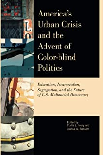 America's Urban Crisis and the Advent of Color-Blind Politics: Education, Incarceration, Segregation, and the Future of th...