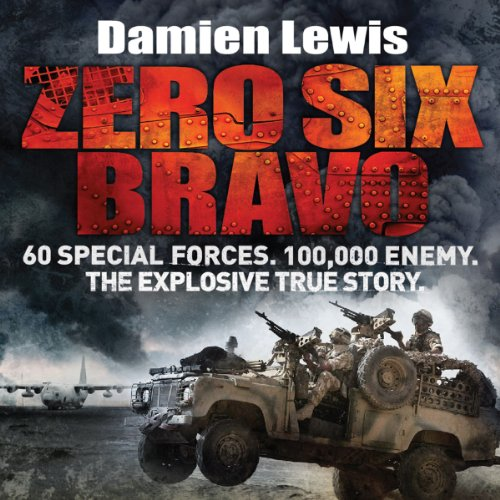 Zero Six Bravo     60 Special Forces. 100,000 Enemy. The Explosive True Story              By:                                                                                                                                 Damien Lewis                               Narrated by:                                                                                                                                 Michael Fenner                      Length: 9 hrs and 17 mins     862 ratings     Overall 4.4