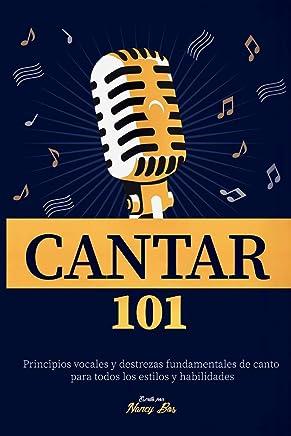 Cantar 101: Principios vocales y destrezas fundamentales de canto para todos los estilos y habilidades
