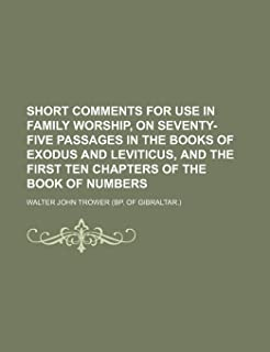 Short Comments for Use in Family Worship, on Seventy-Five Passages in the Books of Exodus and Leviticus, and the First Ten...