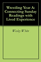 Wrestling Year A: Connecting Sunday Readings with Lived Experience Kindle Edition