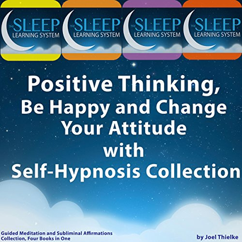 Positive Thinking, Be Happy, and Change Your Attitude with Self-Hypnosis, Guided Meditation, and Subliminal Affirmations Collection - Four Books in One (The Sleep Learning System) audiobook cover art