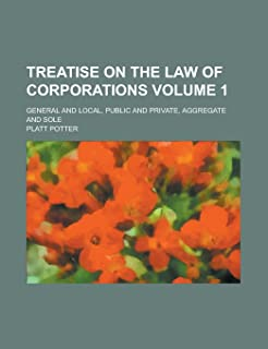 Treatise on the Law of Corporations; General and Local, Public and Private, Aggregate and Sole Volume 1