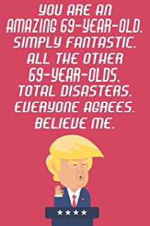 You Are An Amazing 69-Year-Old Simply Fantastic All The Other 69-Year-Olds Total Disasters Everyone Agrees Believe Me: Funny Donald Trump 69th ... Then A Card (6x9 - 110 Blank Lined Pages)