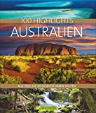 Bildband Australien: 100 Highlights Australien. Alle Ziele, die Sie gesehen haben sollten. Die besten Sehenswürdigkeiten und Reiseziele in Australien entdecken: Mit Sydney, Tasmanien und dem Outback