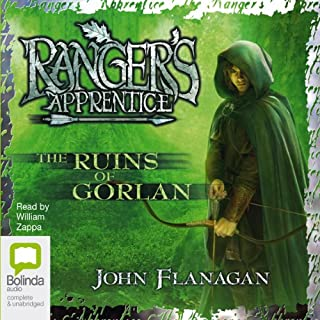 The Ruins of Gorlan     Ranger's Apprentice, Book 1              By:                                                                                                                                 John Flanagan                               Narrated by:                                                                                                                                 William Zappa                      Length: 7 hrs and 16 mins     160 ratings     Overall 4.8