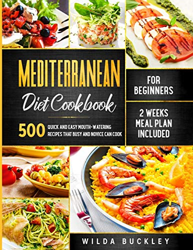 Mediterranean Diet Cookbook for Beginners: 500 Quick and Easy Mouth-watering Recipes that Busy and Novice Can Cook - 2 Weeks Meal Plan Included