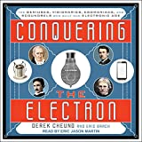 Conquering the Electron: The Geniuses, Visionaries, Egomaniacs, and Scoundrels Who Built O...