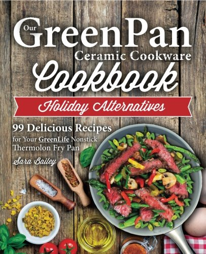 Our Greenpan Ceramic Cookware Cookbook: 99 Healthy Authentic Recipes for Your Greenlife Non Stick Thermolon Fry Pan
