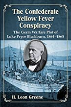The Confederate Yellow Fever Conspiracy: The Germ Warfare Plot of Luke Pryor Blackburn, 1864-1865