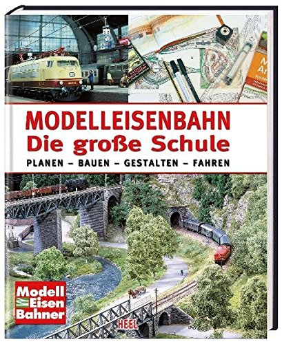 Modelleisenbahn - Die große Schule: Planen - Bauen - Gestalten - Fahren