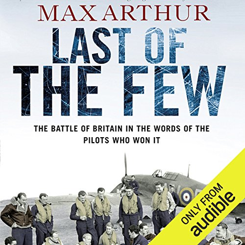 Last of the Few     The Battle of Britain in the Words of the Pilots Who Won It              By:                                                                                                                                 Max Arthur                               Narrated by:                                                                                                                                 Angele Masters,                                                                                        Eric Brooks                      Length: 9 hrs and 25 mins     35 ratings     Overall 4.1