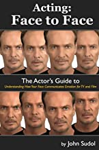 Acting Face to Face: The Actor's Guide to Understanding how Your Face Communicates Emotion for TV and Film (Language of the Face) (Volume 1)