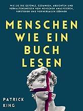Menschen wie ein Buch lesen: Wie Sie die Gefühle, Gedanken, Absichten und Verhaltensweisen von Menschen analysieren, verst...