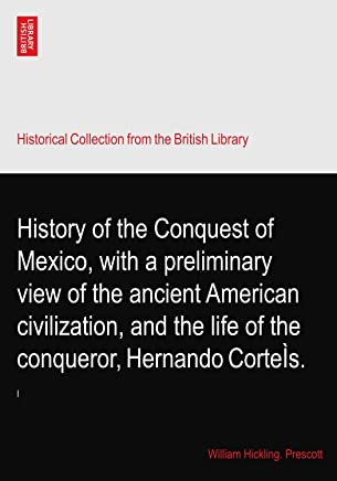 History of the Conquest of Mexico, with a preliminary view of the ancient American civilization, and the life of the conqueror, Hernando CorteÌs.