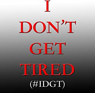 I Don't Get Tired (#Idgt)