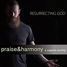 Resurrecting God: Praise & Harmony (A Cappella Worship)