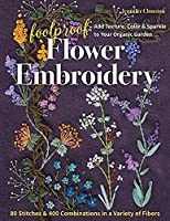 Foolproof Flower Embroidery: 80 Stitches & 400 Combinations in a Variety of Fibers: Add Texture, Color & Sparkle to Your Organic Garden