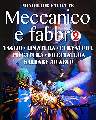 Meccanico e fabbro - 2: Taglio - Limatura - Curvatura - Piegatura - Filettatura - Saldare ad arco (Miniguide fai da te) (Italian Edition)