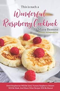 This is Such a Wonderful Raspberry Cookbook for Many Reasons: Fresh Raspberries Will Be Used, Yummy Raspberry Dessert Will...