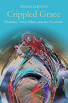 Crippled Grace: Disability, Virtue Ethics, and the Good Life (Studies in Religion, Theology, and Disability) by [Shane Clifton]