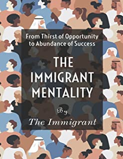 The Immigrant Mentality: From Thirst of Opportunity to Abundance Success