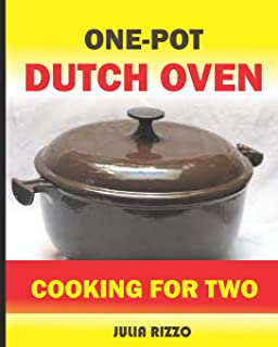 One-Pot Dutch Oven Cooking For Two: The Easy Cast Iron Dutch Oven Cookbook With More Than 100 Healthy Meals For Two