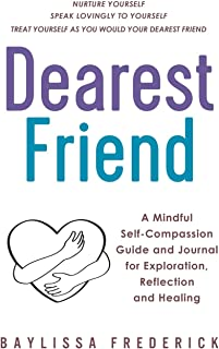 Dearest Friend: A Mindful Self-Compassion Guide and Journal for Exploration, Reflection and Healing