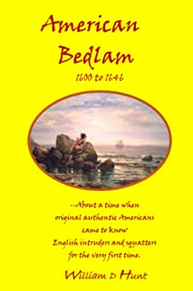 American Bedlam 1600 to 1646: --about a time when original authentic Americans came to know English intruders and squatter...