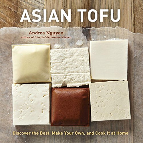 Asian Tofu: Discover the Best, Make Your Own, and Cook It at Home [A Cookbook]...