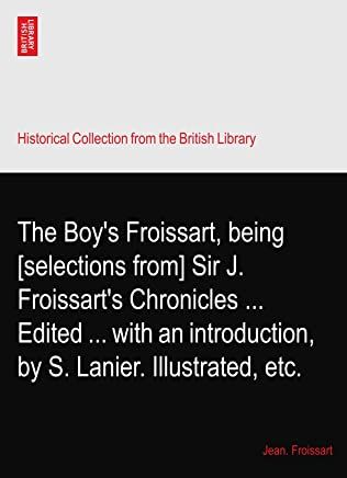 The Boys Froissart, being [selections from] Sir J. Froissarts Chronicles Edited with an introduction, by S. Lanier. Illustrated, etc.