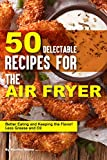 50 Delectable Recipes for the Air Fryer: Better Eating and Keeping the Flavor! - Less Grease and Oil