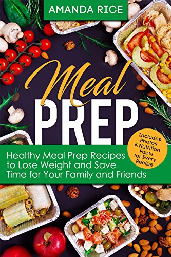 Meal Prep: Healthy Meal Prep Recipes to Lose Weight and Save Time for Your Family and Friends by [Amanda Rice]
