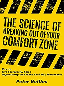 The Science of Breaking Out of Your Comfort Zone: How to Live Fearlessly, Seize Opportunity, and Make Each Day Memorable (Understand Your Brain Better Book 5)
