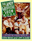 The Andy Griffith Show Book: From Miracle Salve to Kerosene Cucumbers : The Complete Guide to One of Television's Best-Loved Shows