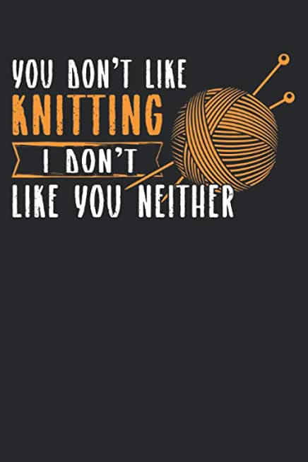 You don' t like knitting I don't like you neither: You don't like knitting & knit Notebook 6' x 9' knitters Gift for & yarn