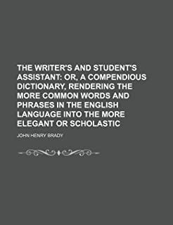 The Writer's and Student's Assistant; Or, a Compendious Dictionary, Rendering the More Common Words and Phrases in the Eng...