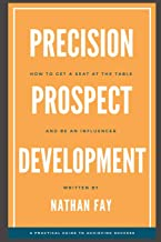 Precision Prospect Development: How to Get a Seat at the Table and Be an Influencer. A Practical Guide to Achieving Success