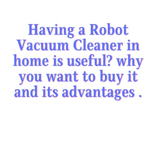 Having a Robot Vacuum Cleaner in home is useful? why you want to buy it and its advantages .
