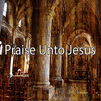 Praise Unto Jesus