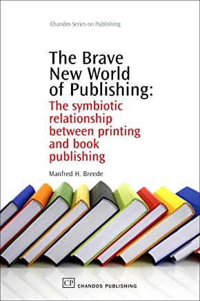 The Brave New World of Publishing: The Symbiotic Relationship Between Printing and Book Publishing (Chandos Series on Publishing)