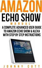 Amazon Echo Show Manual: A Complete Advanced User Guide To Amazon Echo Show & Alexa With Step By Step Instructions. (Amazo...