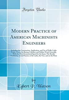 Modern Practice of American Machinists Engineers: Including the Construction, Application, and Use of Drills, Lathe Tools, Cutters for Boring ... for the Same; The Results Verified by Actual