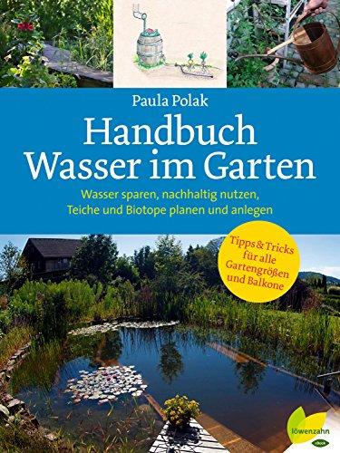 Handbuch Wasser im Garten: Wasser sparen, nachhaltig nutzen, Teiche und Biotope planen und anlegen