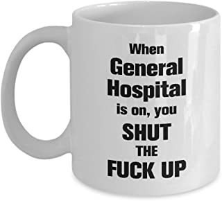Funny General Hospital Quote 11oz Coffee Mug - General Hospital Is On, You Shut The Fuck Up - Unique Inspirational Sarcasm Gift For Men and Women