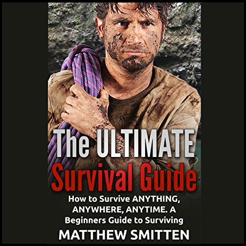 The Ultimate Survival Guide: How to Survive Anything, Anywhere, Anytime - a Beginners Guide audiobook cover art