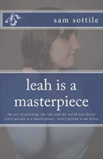leah is a masterpiece: the art of painting the life and the world you desire every person is a masterpiece every person is an artist (the leah books)