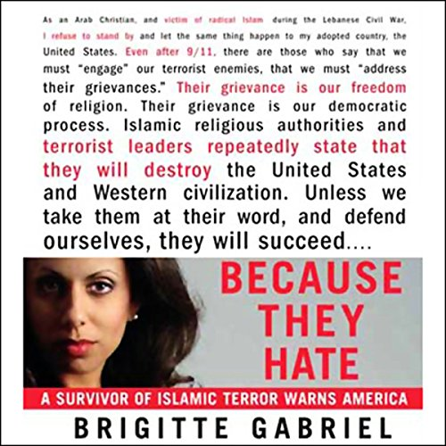Because They Hate     A Survivor of Islamic Terror Warns America              By:                                                                                                                                 Brigitte Gabriel                               Narrated by:                                                                                                                                 Brigitte Gabriel                      Length: 9 hrs and 39 mins     445 ratings     Overall 4.5