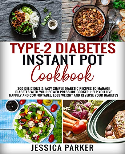 TYPE-2 DIABETES INSTANT POT COOKBOOK: 300 Delicious & Easy Simple Diabetic Recipes to Manage Diabetes with Your Power Pressure Cooker. Help You Live Comfortable, Lose Weight and Reverse Your Diabetes